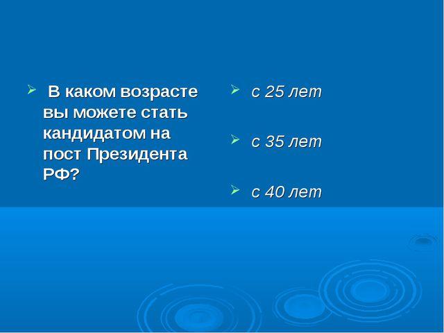 В каком возрасте вы можете стать кандидатом на пост Президента РФ? с 25 лет...