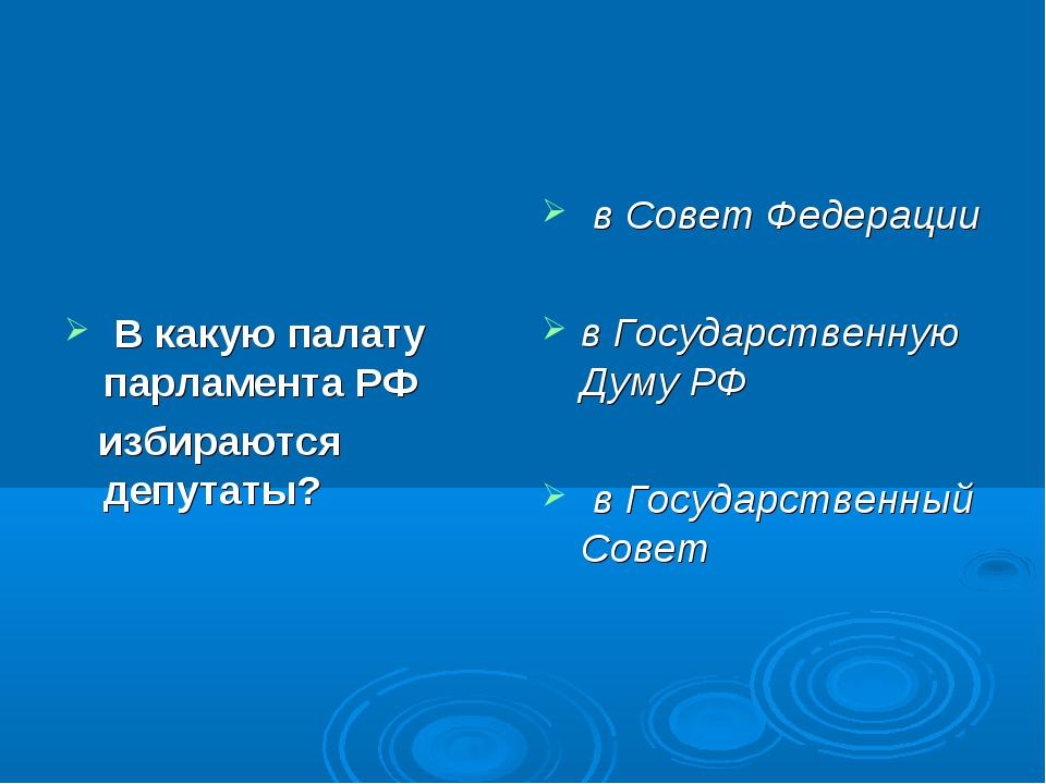 В какую палату парламента РФ избираются депутаты? в Совет Федерации в Госуда...