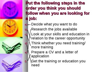 Put the following steps in the order you think you should follow when you are