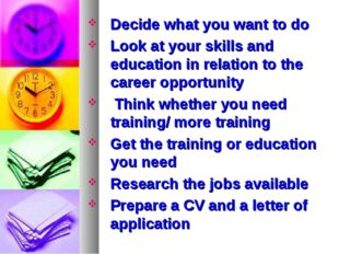 Decide what you want to do Look at your skills and education in relation to t