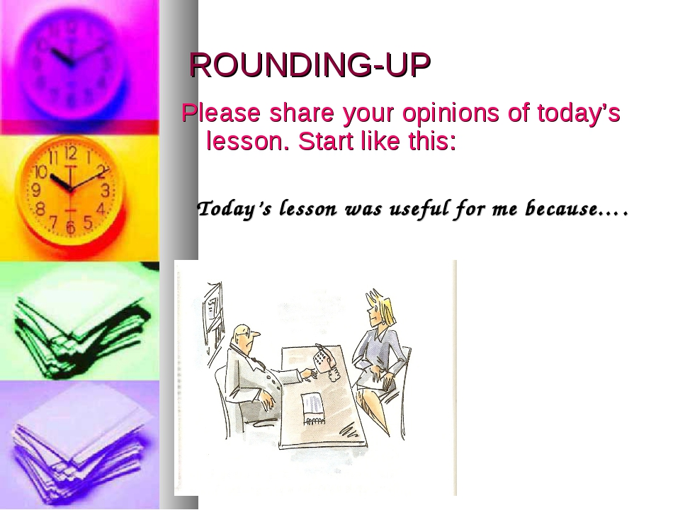 ROUNDING-UP Please share your opinions of today's lesson. Start like this: To...