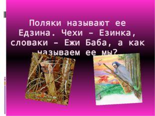 Поляки называют ее Едзина. Чехи – Езинка, словаки – Ежи Баба, а как называем