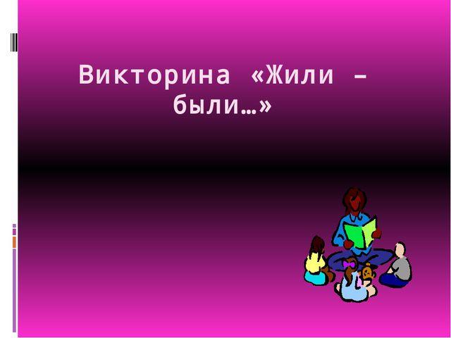 Викторина «Жили – были…»