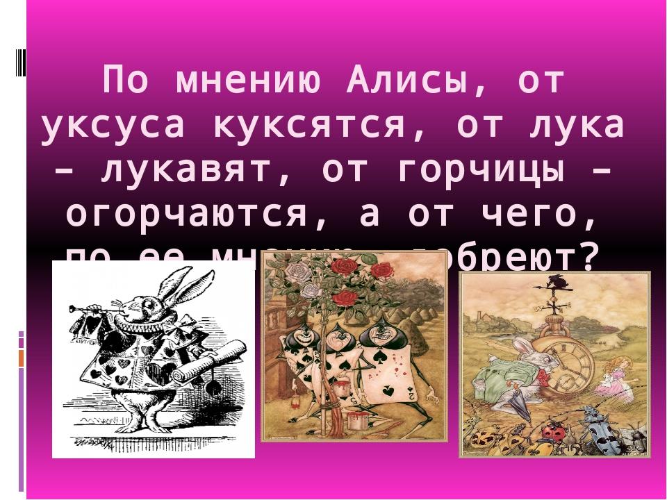 По мнению Алисы, от уксуса куксятся, от лука – лукавят, от горчицы – огорчают...