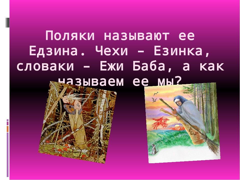 Поляки называют ее Едзина. Чехи – Езинка, словаки – Ежи Баба, а как называем...
