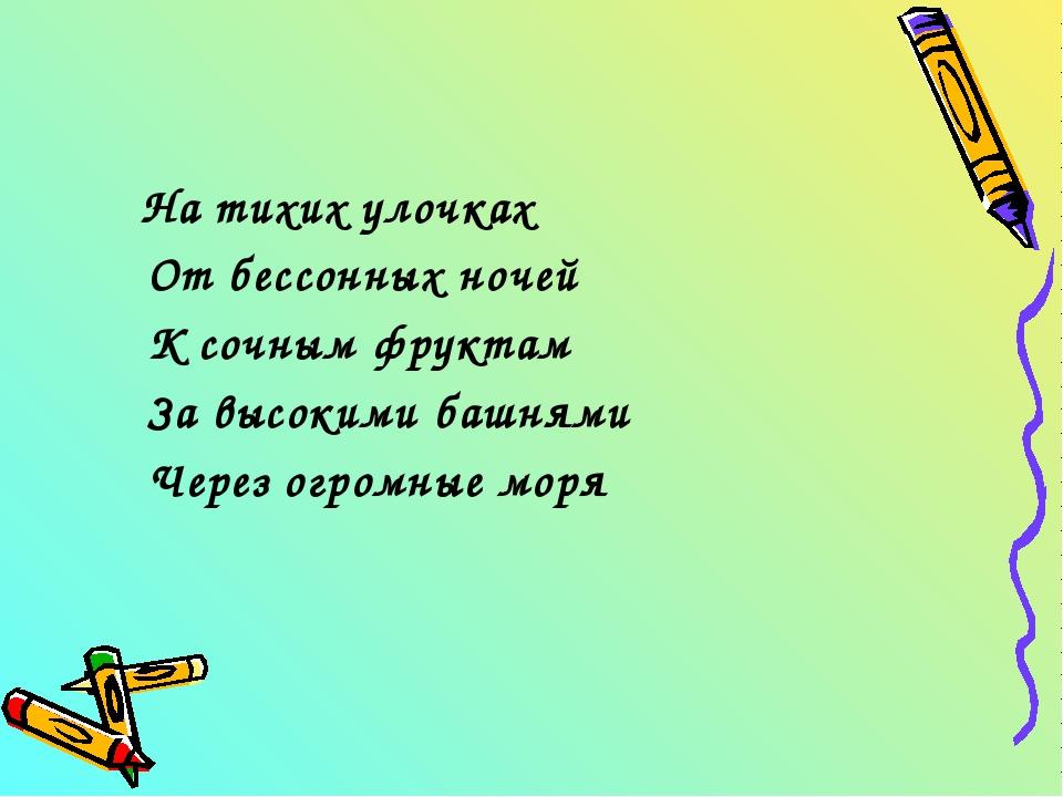 На тихих улочках От бессонных ночей К сочным фруктам За высокими башнями Чер...