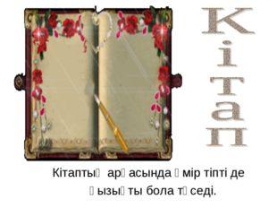Кітаптың арқасында өмір тіпті де қызықты бола түседі.