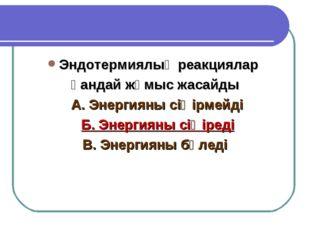 Эндотермиялық реакциялар қандай жұмыс жасайды А. Энергияны сіңірмейді Б. Энер