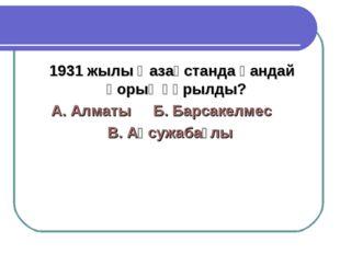 1931 жылы Қазақстанда қандай қорық құрылды? А. АлматыБ. Барсакелмес В. Ақс