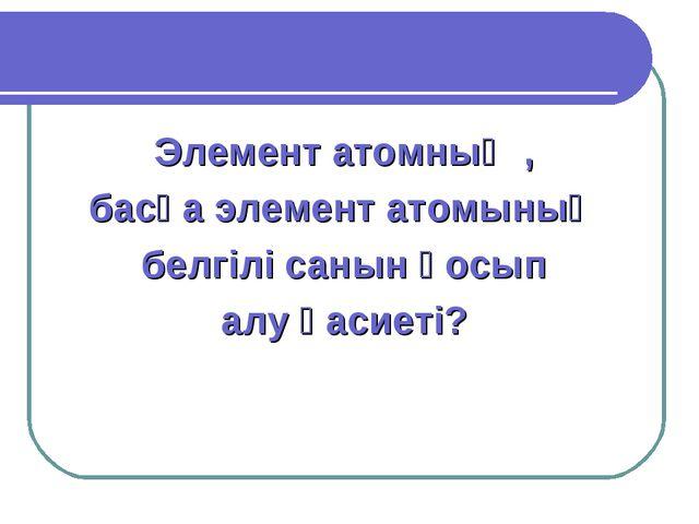 Элемент атомның , басқа элемент атомының белгілі санын қосып алу қасиеті?