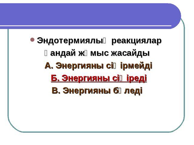 Эндотермиялық реакциялар қандай жұмыс жасайды А. Энергияны сіңірмейді Б. Энер...