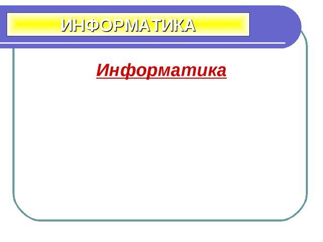 Информатика ИНФОРМАТИКА