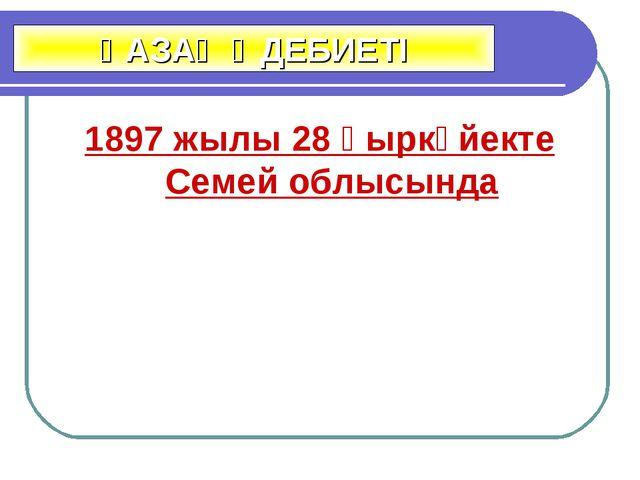 1897 жылы 28 қыркүйекте Семей облысында ҚАЗАҚ ӘДЕБИЕТІ