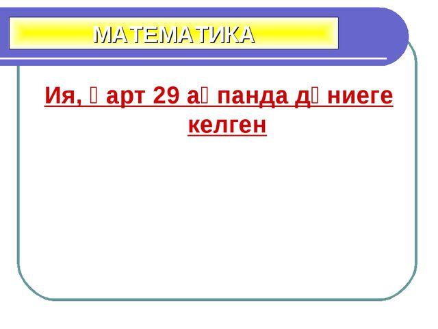 Ия, қарт 29 ақпанда дүниеге келген МАТЕМАТИКА