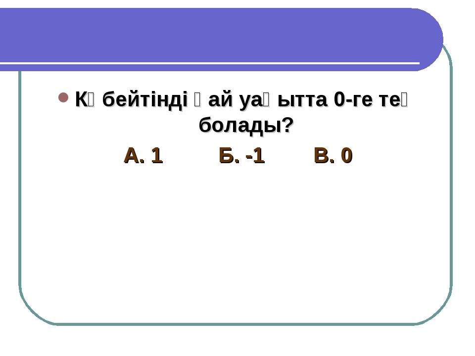 Көбейтінді қай уақытта 0-ге тең болады? А. 1Б. -1В. 0