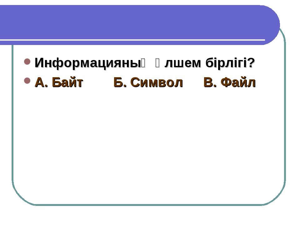 Информацияның өлшем бірлігі? А. БайтБ. СимволВ. Файл