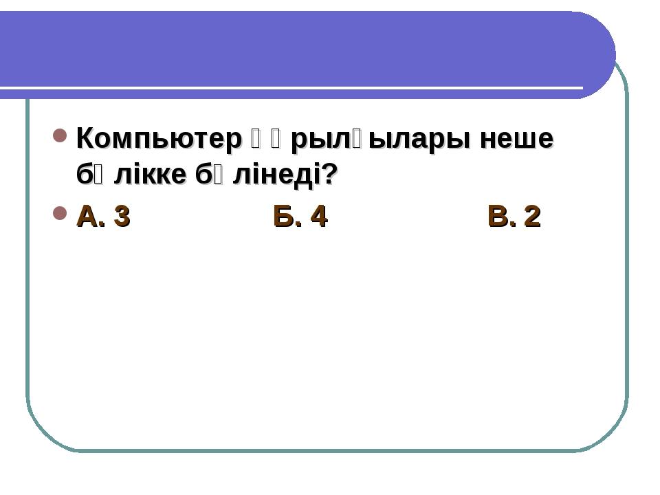 Компьютер құрылғылары неше бөлікке бөлінеді? А. 3 Б. 4 В. 2