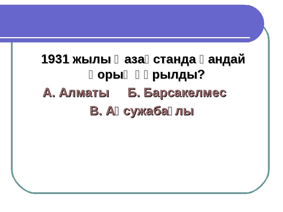 1931 жылы Қазақстанда қандай қорық құрылды? А. АлматыБ. Барсакелмес В. Ақс...
