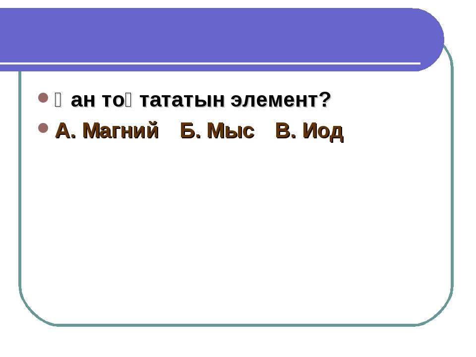 Қан тоқтататын элемент? А. МагнийБ. МысВ. Иод