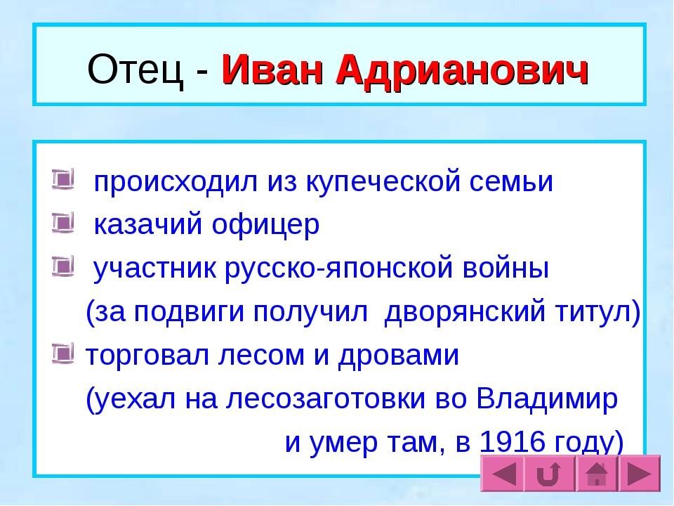 Отец - Иван Адрианович происходил из купеческой семьи казачий офицер участник...
