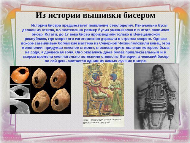 Из истории вышивки бисером Истории бисера предшествует появление стеклоделия....