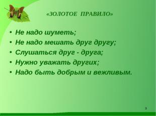 «ЗОЛОТОЕ ПРАВИЛО» Не надо шуметь; Не надо мешать друг другу; Слушаться друг