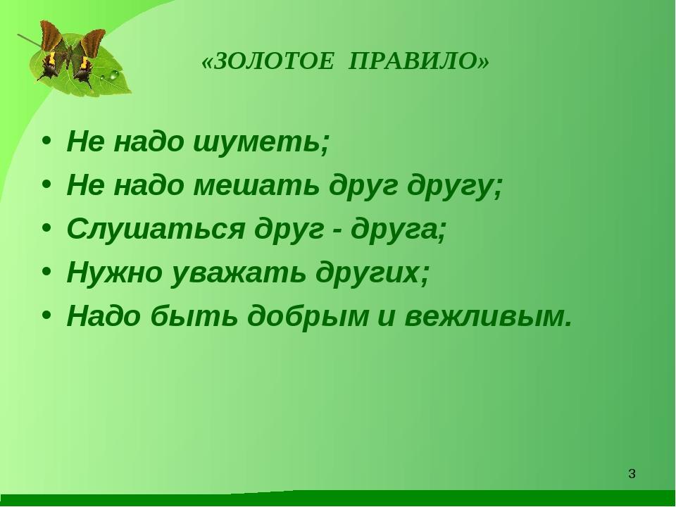 «ЗОЛОТОЕ ПРАВИЛО» Не надо шуметь; Не надо мешать друг другу; Слушаться друг...