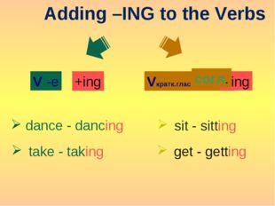 Adding –ING to the Verbs -e V +ing dance - dancing take - taking Vкратк.гласн