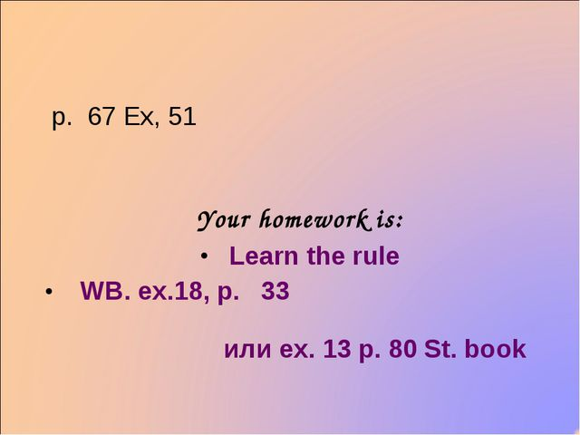p. 67 Ex, 51 Your homework is: Learn the rule WB. ex.18, p. 33 или ex. 13 р....