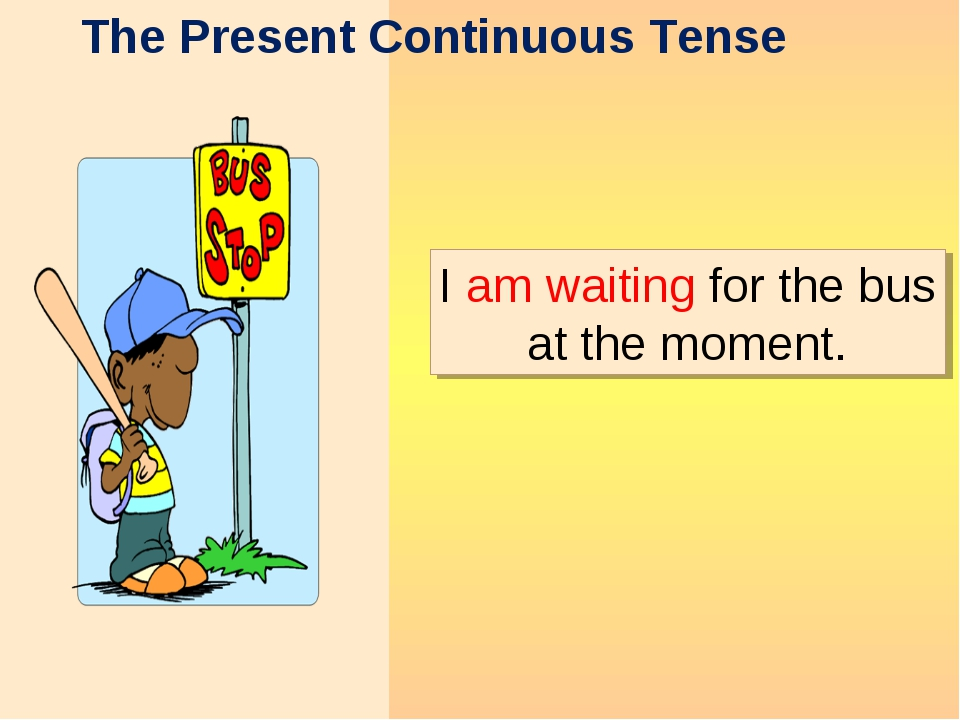The Present Continuous Tense I am waiting for the bus at the moment.
