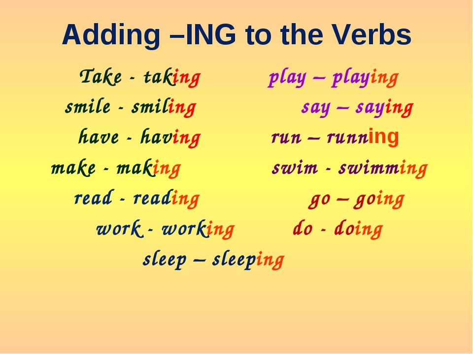 Adding –ING to the Verbs Takе - taking play – playing smile - smiling say...