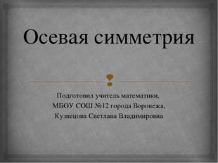 Осевая симметрия Подготовил учитель математики, МБОУ СОШ №12 города Воронежа,