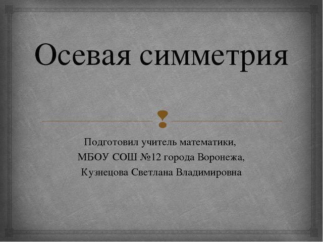 Осевая симметрия Подготовил учитель математики, МБОУ СОШ №12 города Воронежа,...