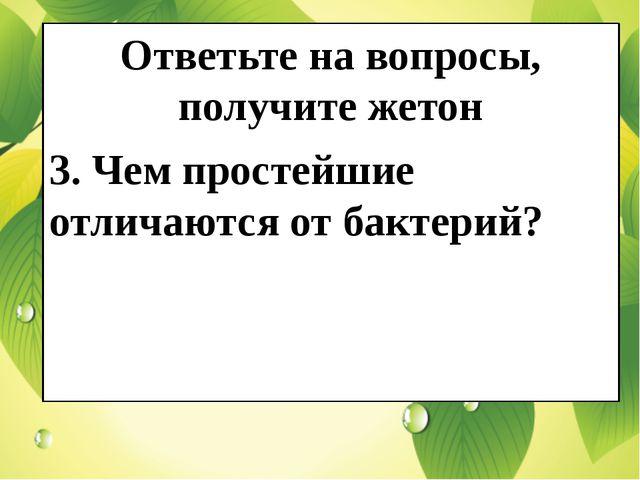 Ответьте на вопросы, получите жетон 3. Чем простейшие отличаются от бактерий?