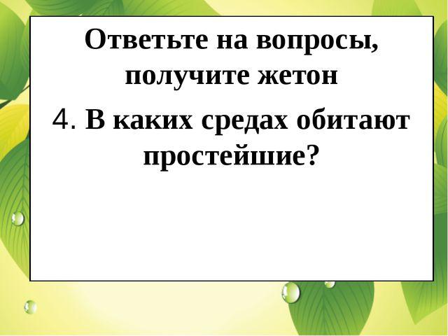 Ответьте на вопросы, получите жетон 4. В каких средах обитают простейшие?