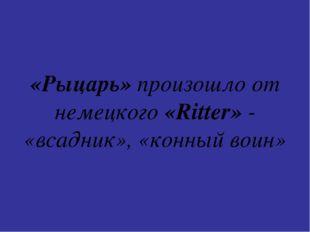 «Рыцарь» произошло от немецкого «Ritter» - «всадник», «конный воин»