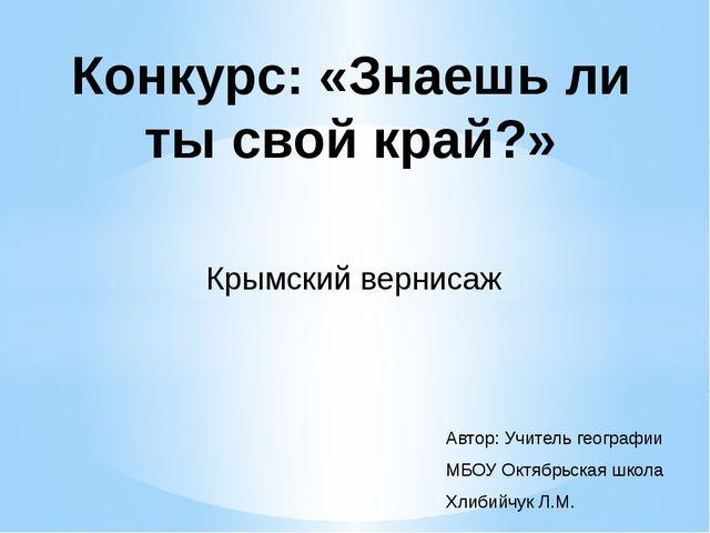 Конкурс: «Знаешь ли ты свой край?» Крымский вернисаж Автор: Учитель географии...