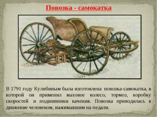 * В 1791 году Кулибиным была изготовлена повозка-самокатка, в которой он при