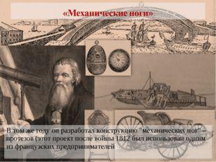 """* В том же году он разработал конструкцию """"механических ног"""" – протезов (этот"""