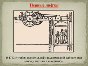 * В 1793 Кулибин построил лифт, поднимавший кабинку при помощи винтовых меха