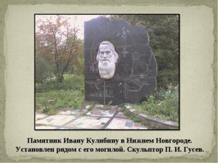 * Памятник Ивану Кулибину в Нижнем Новгороде. Установлен рядом с его могилой.