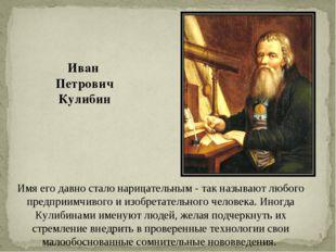 * Иван Петрович Кулибин Имя его давно стало нарицательным - так называют любо