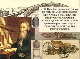 * И. П. Кулибин создал образцовое по тому времени производство физических и и