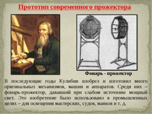 * В последующие годы Кулибин изобрел и изготовил много оригинальных механизмо