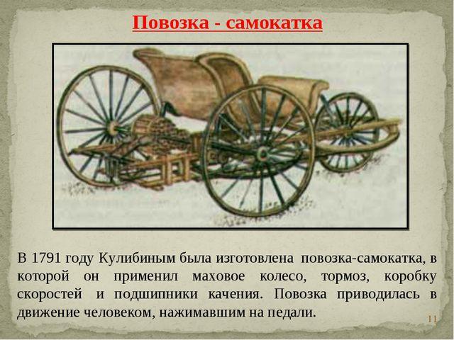 * В 1791 году Кулибиным была изготовлена повозка-самокатка, в которой он при...