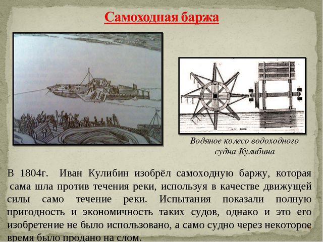 * В 1804г. Иван Кулибин изобрёл самоходную баржу, которая сама шла против те...