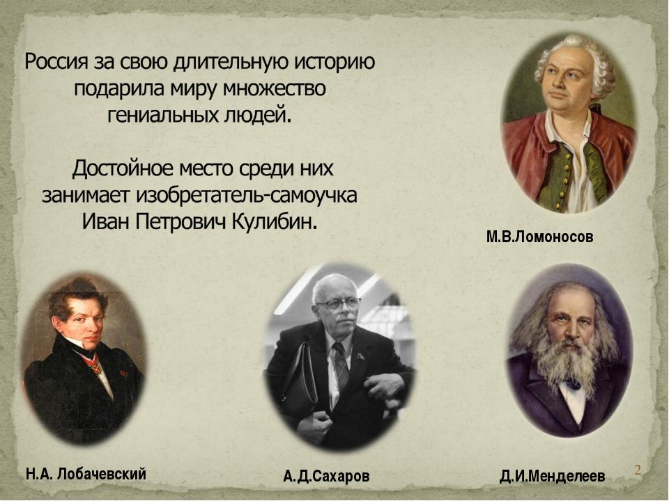* А.Д.Сахаров Д.И.Менделеев М.В.Ломоносов Н.А. Лобачевский