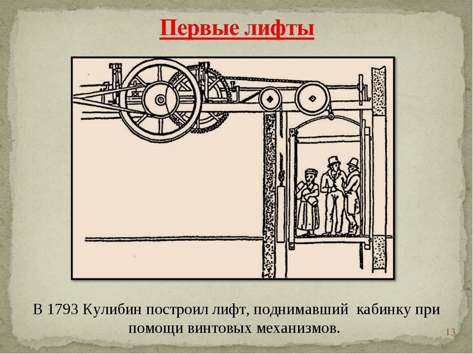 * В 1793 Кулибин построил лифт, поднимавший кабинку при помощи винтовых меха...