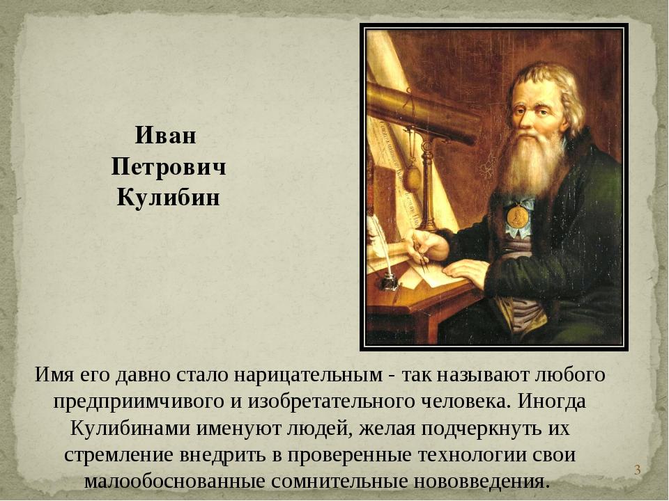 * Иван Петрович Кулибин Имя его давно стало нарицательным - так называют любо...