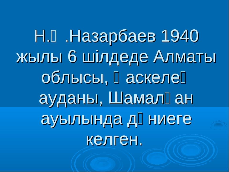 Н.Ә.Назарбаев 1940 жылы 6 шілдеде Алматы облысы, Қаскелең ауданы, Шамалған ау...